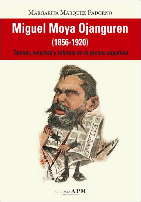 """""""MIGUEL MOYA OJANGUREN (1856-1920). TALENTO, VOLUNTAD Y REFORMA EN LA PRENSA ESPAÑOLA"""""""